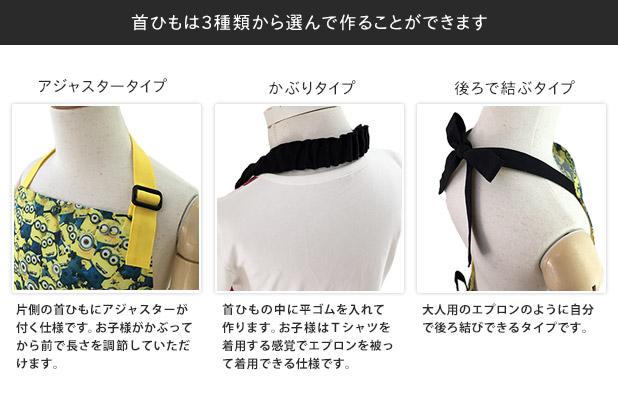 首ひもは3種類から選んで作ることができます。:アジャスタータイプ(片側の首ひもにアジャスターが付く仕様です。お子様がかぶってから前で長さを調節していただけます。)/かぶりタイプ(首ひもの中に平ゴムを入れて作ります。お子様はTシャツを着用する感覚でエプロンを被って着用できる仕様です。)/後ろで結ぶタイプ(大人用のエプロンのように自分で後ろ結びできるタイプです。)