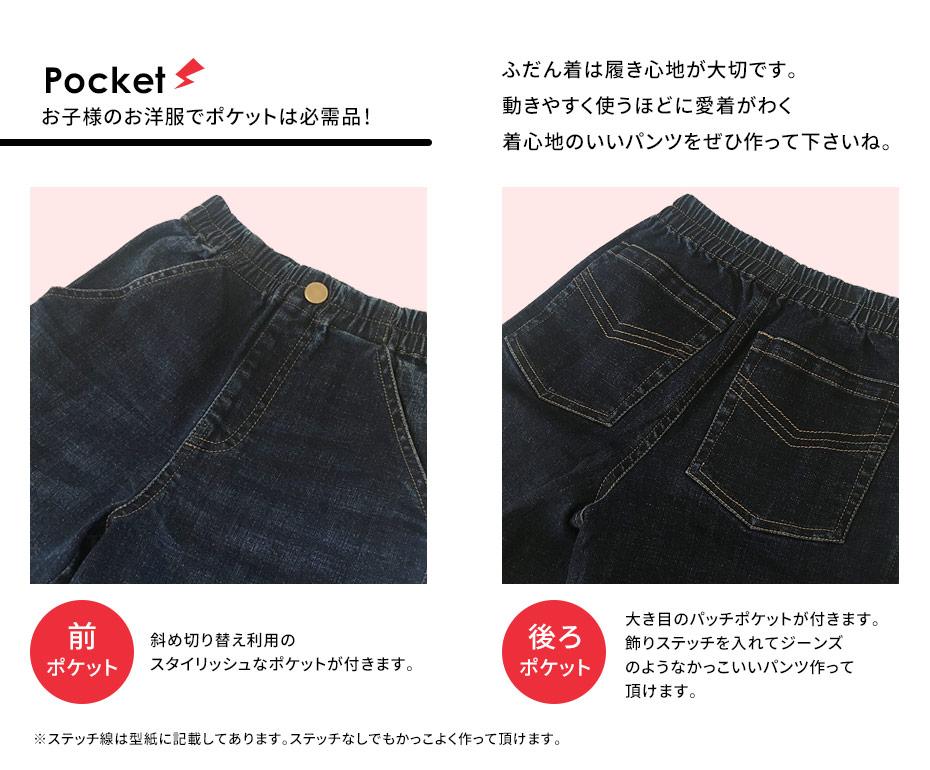 ポケット:お子様のお洋服でポケットは必需品![前ポケット]斜め切り替え利用のスタイリッシュなポケットが付きます。[後ろポケット]大き目のパッチポケットが付きます。飾りステッチを入れてジーンズのようなかっこいいパンツ作って頂けます。※ステッチ線は型紙に記載してあります。ステッチなしでもかっこよく作って頂けます。