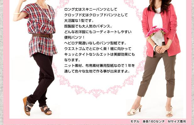 ロング丈はスキニーパンツとしてクロップド丈はクロップドパンツとして大活躍な1型です。既製服でも大人気のパギンス。どんなお洋服にもコーディネートしやすい便利パンツ!ヘビロテ間違いなしのパンツ型紙です。ウエストゴムでとにかく楽!裾に向かってキュッとタイトなシルエットは美脚効果にもなります。ニット素材、布帛素材兼用型紙なので1年を通して色々な生地で作る事が出来ますよ。